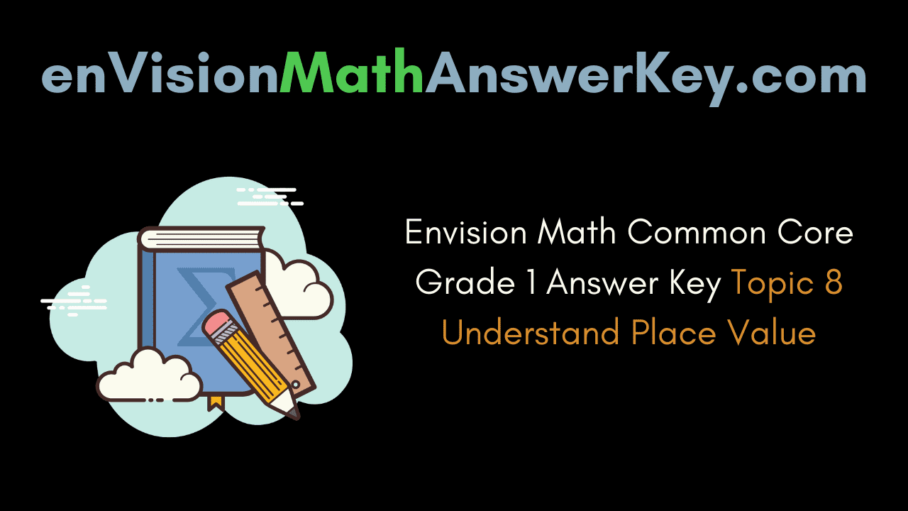 Envision Math Common Core Grade 1 Answer Key Topic 8 Understand Place Value