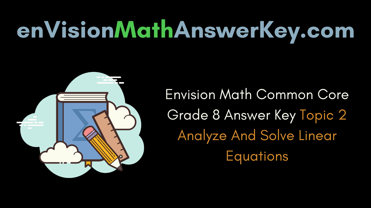 Envision Math Common Core Grade 8 Answer Key Topic 2 Analyze And Solve Linear Equations