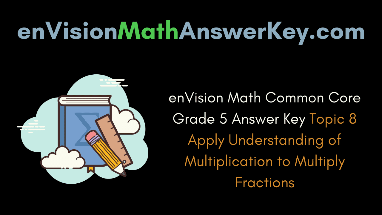 enVision Math Common Core Grade 5 Answer Key Topic 8 Apply Understanding of Multiplication to Multiply Fractions
